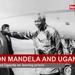 Why Nelson Mandela's relationship with Uganda will never be forgotten